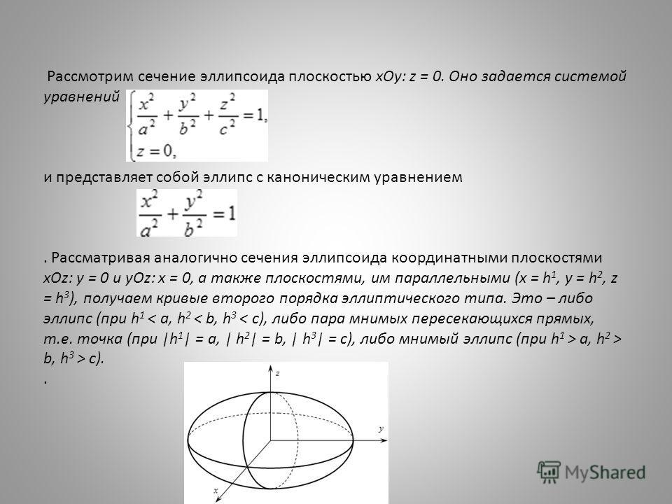 Рассмотрим сечение эллипсоида плоскостью xOy: z = 0. Оно задается системой уравнений и представляет собой эллипс с каноническим уравнением. Рассматривая аналогично сечения эллипсоида координатными плоскостями xOz: y = 0 и yOz: x = 0, а также плоскост