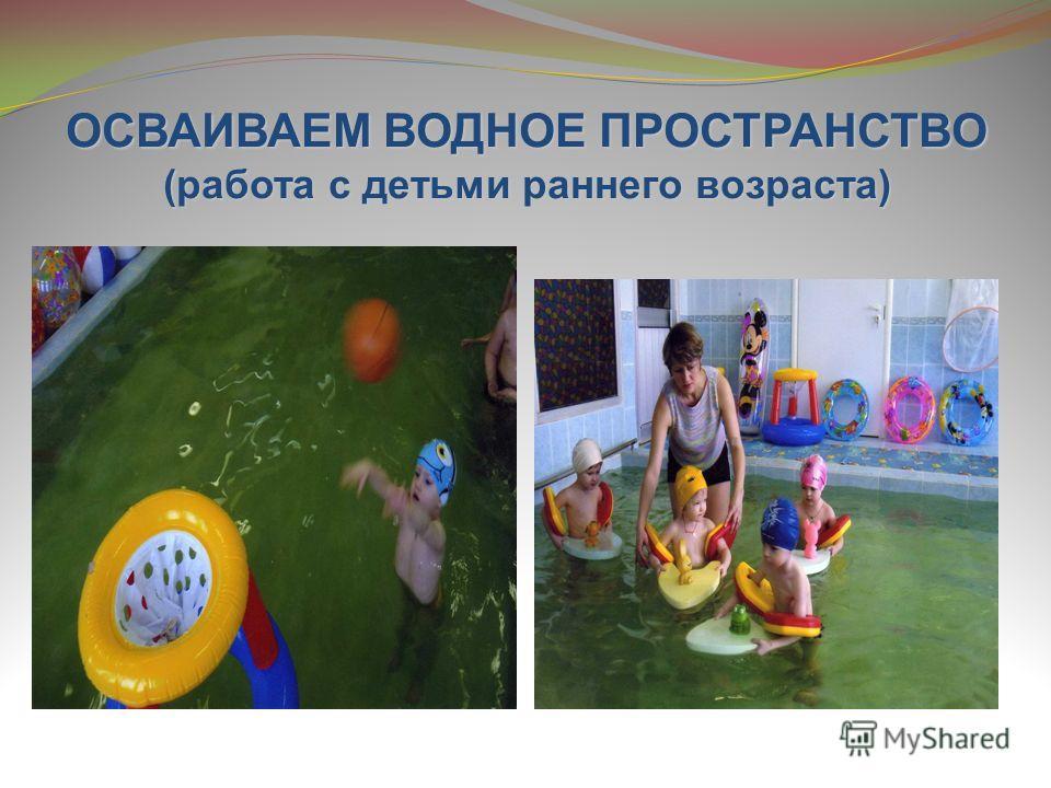 ОСВАИВАЕМ ВОДНОЕ ПРОСТРАНСТВО (работа с детьми раннего возраста)
