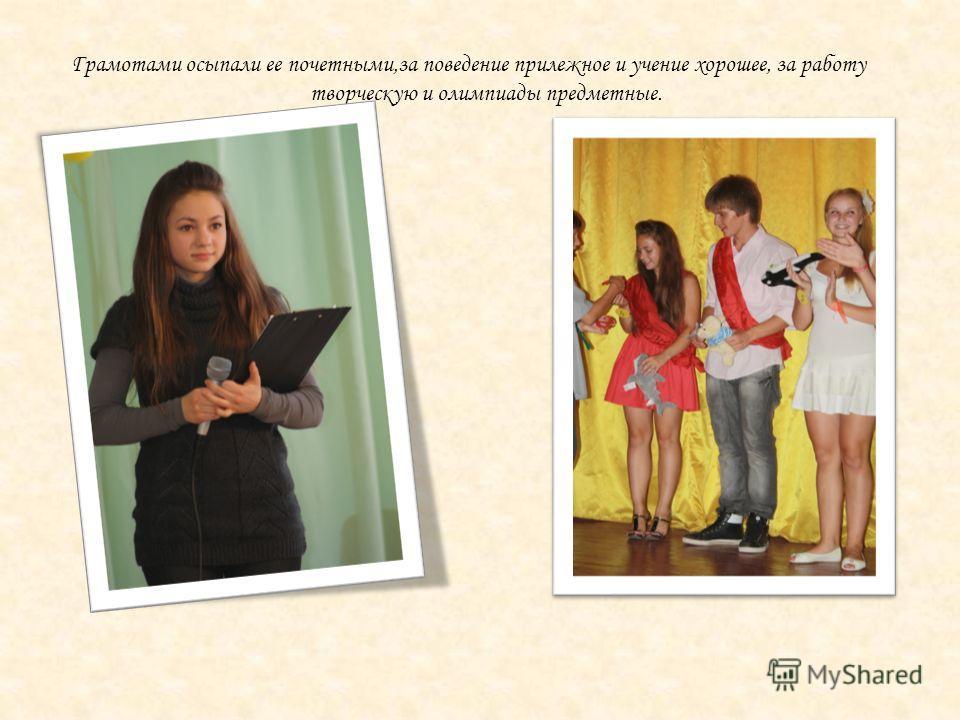 Грамотами осыпали ее почетными,за поведение прилежное и учение хорошее, за работу творческую и олимпиады предметные.