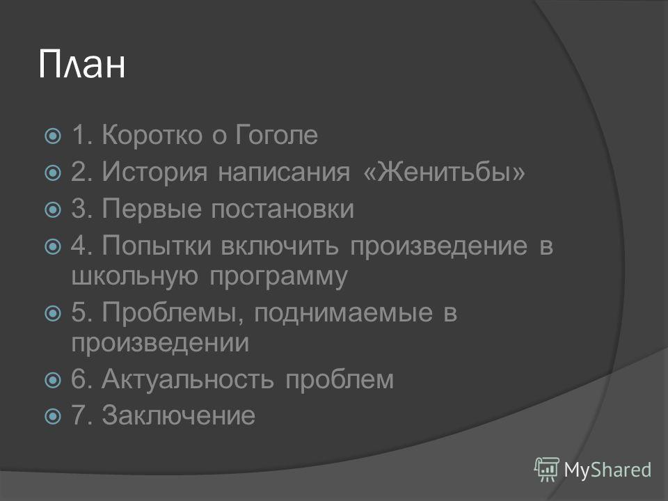 План 1. Коротко о Гоголе 2. История написания «Женитьбы» 3. Первые постановки 4. Попытки включить произведение в школьную программу 5. Проблемы, поднимаемые в произведении 6. Актуальность проблем 7. Заключение
