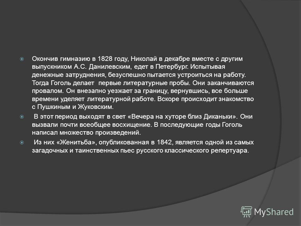 Окончив гимназию в 1828 году, Николай в декабре вместе с другим выпускником А.С. Данилевским, едет в Петербург. Испытывая денежные затруднения, безуспешно пытается устроиться на работу. Тогда Гоголь делает первые литературные пробы. Они заканчиваются