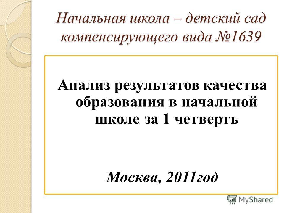 Начальная школа – детский сад компенсирующего вида 1639 Анализ результатов качества образования в начальной школе за 1 четверть Москва, 2011год