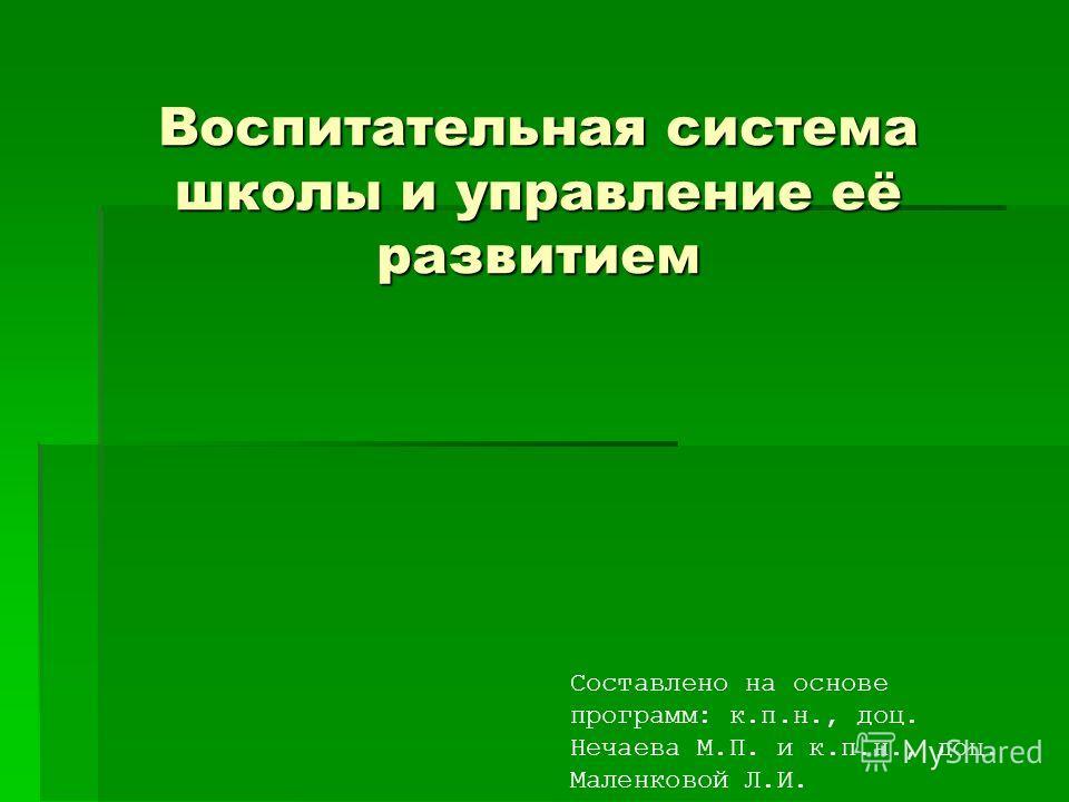 Воспитательная система школы и управление её развитием Составлено на основе программ: к.п.н., доц. Нечаева М.П. и к.п.н., доц. Маленковой Л.И.