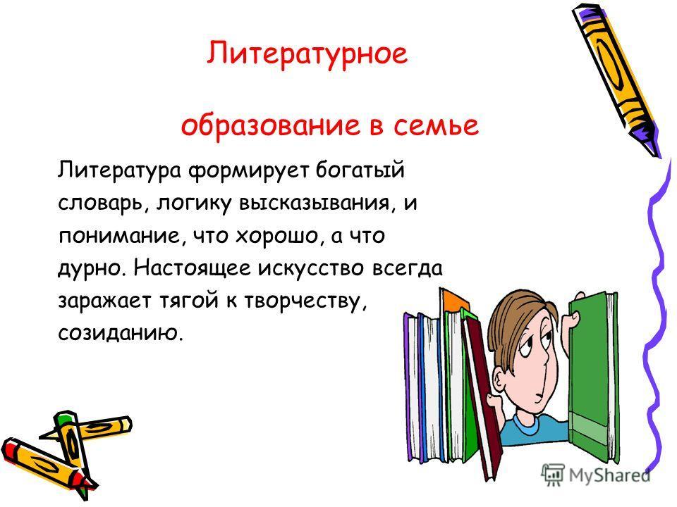 Литературное образование в семье Литература формирует богатый словарь, логику высказывания, и понимание, что хорошо, а что дурно. Настоящее искусство всегда заражает тягой к творчеству, созиданию.