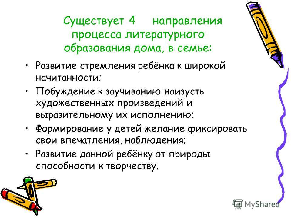 Существует 4 направления процесса литературного образования дома, в семье: Развитие стремления ребёнка к широкой начитанности; Побуждение к заучиванию наизусть художественных произведений и выразительному их исполнению; Формирование у детей желание ф
