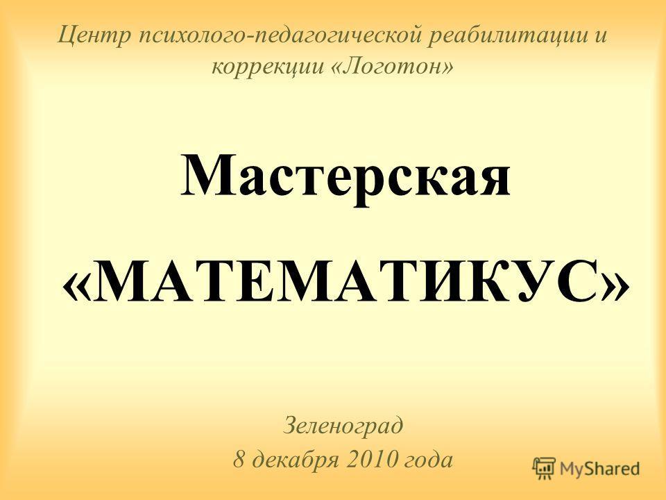 Мастерская «МАТЕМАТИКУС» Зеленоград 8 декабря 2010 года Центр психолого-педагогической реабилитации и коррекции «Логотон»