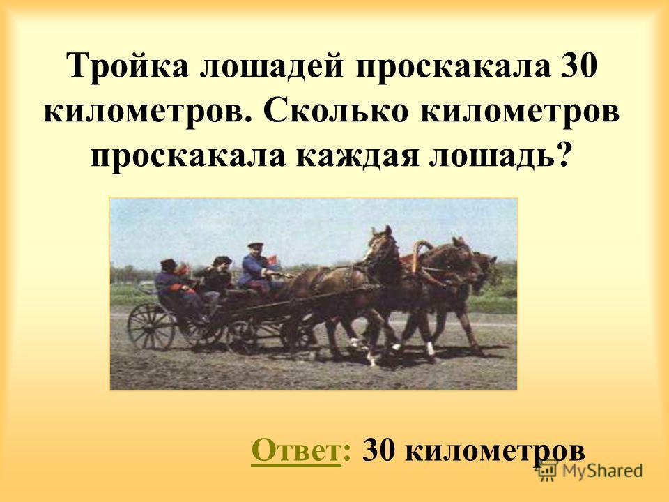 Ответ: 30 километров Тройка лошадей проскакала 30 километров. Сколько километров проскакала каждая лошадь?