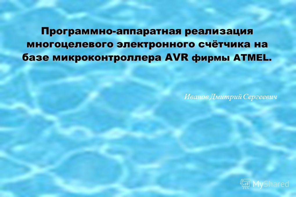 Программно-аппаратная реализация многоцелевого электронного счётчика на базе микроконтроллера AVR фирмы ATMEL. Иванов Дмитрий Сергеевич