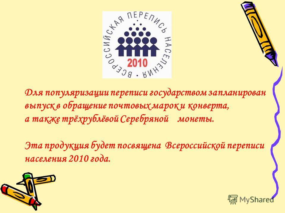 Для популяризации переписи государством запланирован выпуск в обращение почтовых марок и конверта, а также трёхрублёвой Серебряной монеты. Эта продукция будет посвящена Всероссийской переписи населения 2010 года.