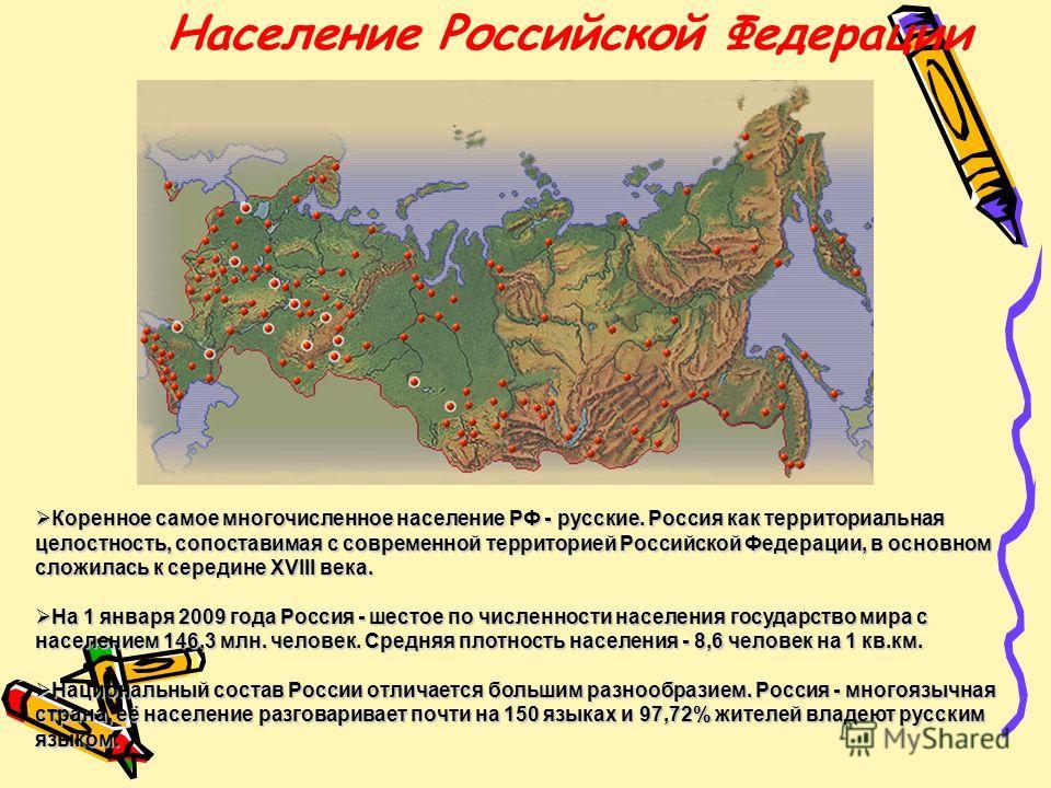 Население Российской Федерации Коренное самое многочисленное население РФ - русские. Россия как территориальная целостность, сопоставимая с современной территорией Российской Федерации, в основном сложилась к середине XVIII века. Коренное самое много