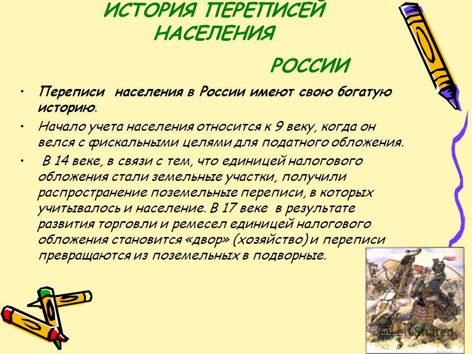 ИСТОРИЯ ПЕРЕПИСЕЙ НАСЕЛЕНИЯ РОССИИ Переписи населения в России имеют свою богатую историю. Начало учета населения относится к 9 веку, когда он велся с фискальными целями для податного обложения. В 14 веке, в связи с тем, что единицей налогового облож