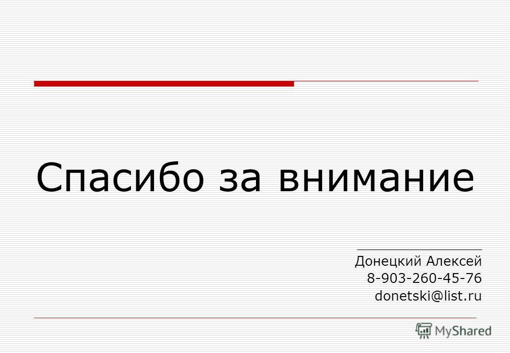 Спасибо за внимание _______________ Донецкий Алексей 8-903-260-45-76 donetski@list.ru