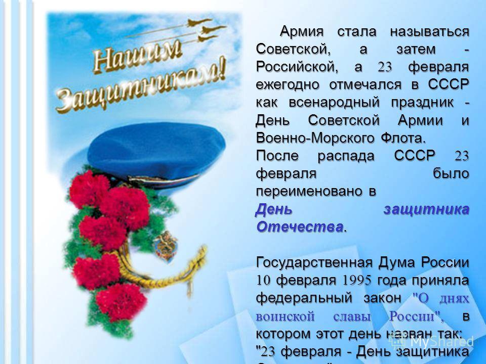 Армия стала называться Советской, а затем - Российской, а 23 февраля ежегодно отмечался в СССР как всенародный праздник - День Советской Армии и Военно-Морского Флота. После распада СССР 23 февраля было переименовано в День защитника Отечества. Госуд
