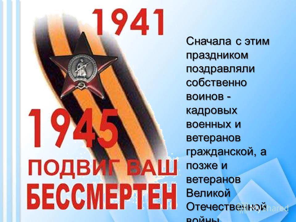 Сначала с этим праздником поздравляли собственно воинов - кадровых военных и ветеранов гражданской, а позже и ветеранов Великой Отечественной войны.