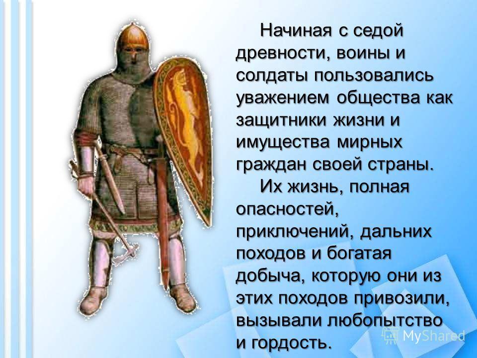 Начиная с седой древности, воины и солдаты пользовались уважением общества как защитники жизни и имущества мирных граждан своей страны. Их жизнь, полная опасностей, приключений, дальних походов и богатая добыча, которую они из этих походов привозили,