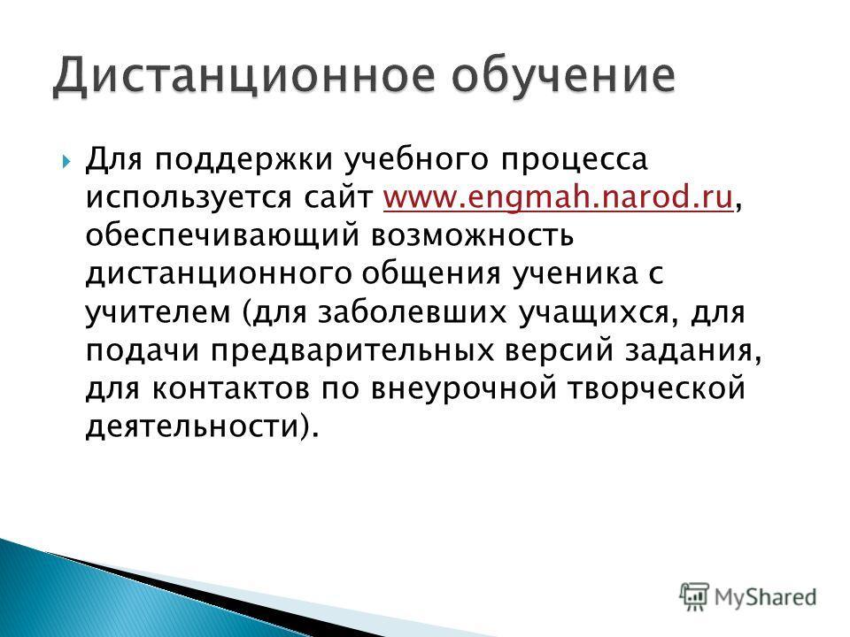 Для поддержки учебного процесса используется сайт www.engmah.narod.ru, обеспечивающий возможность дистанционного общения ученика с учителем (для заболевших учащихся, для подачи предварительных версий задания, для контактов по внеурочной творческой де