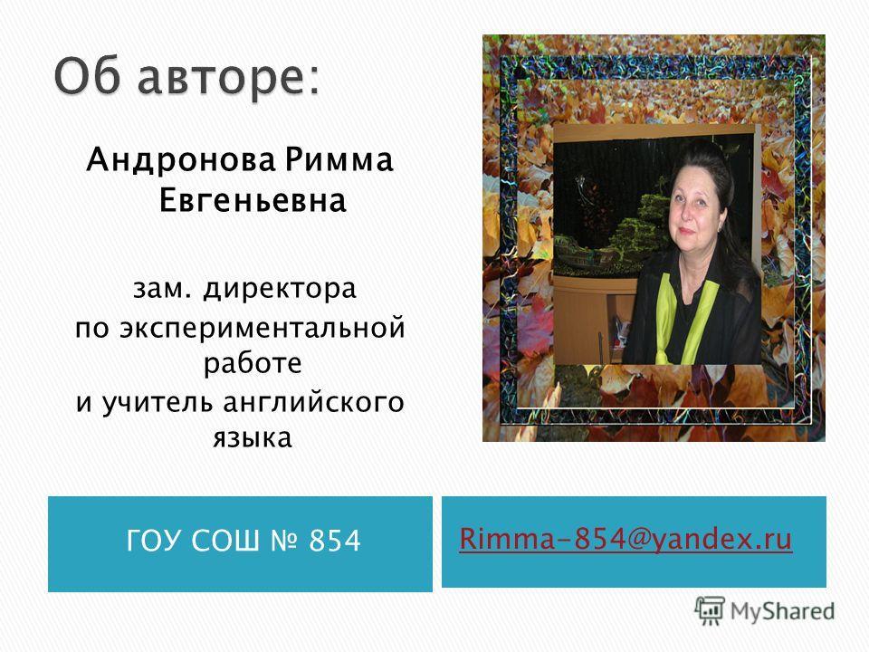 ГОУ СОШ 854 Rimma-854@yandex.ru Андронова Римма Евгеньевна зам. директора по экспериментальной работе и учитель английского языка