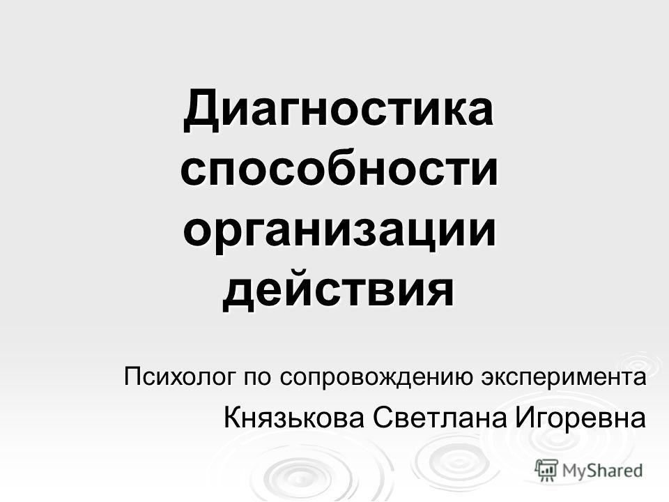 Диагностика способности организации действия Психолог по сопровождению эксперимента Князькова Светлана Игоревна
