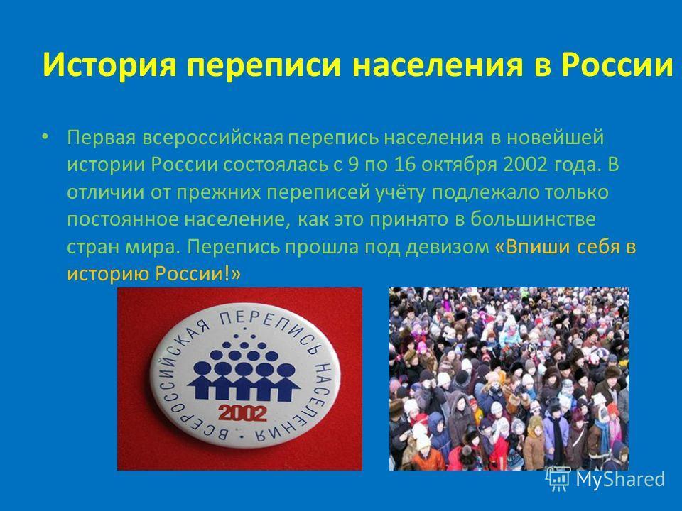 Первая всероссийская перепись населения в новейшей истории России состоялась с 9 по 16 октября 2002 года. В отличии от прежних переписей учёту подлежало только постоянное население, как это принято в большинстве стран мира. Перепись прошла под девизо