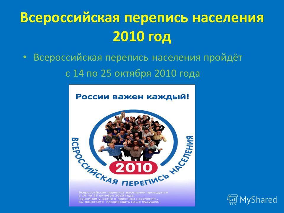 Всероссийская перепись населения 2010 год Всероссийская перепись населения пройдёт с 14 по 25 октября 2010 года