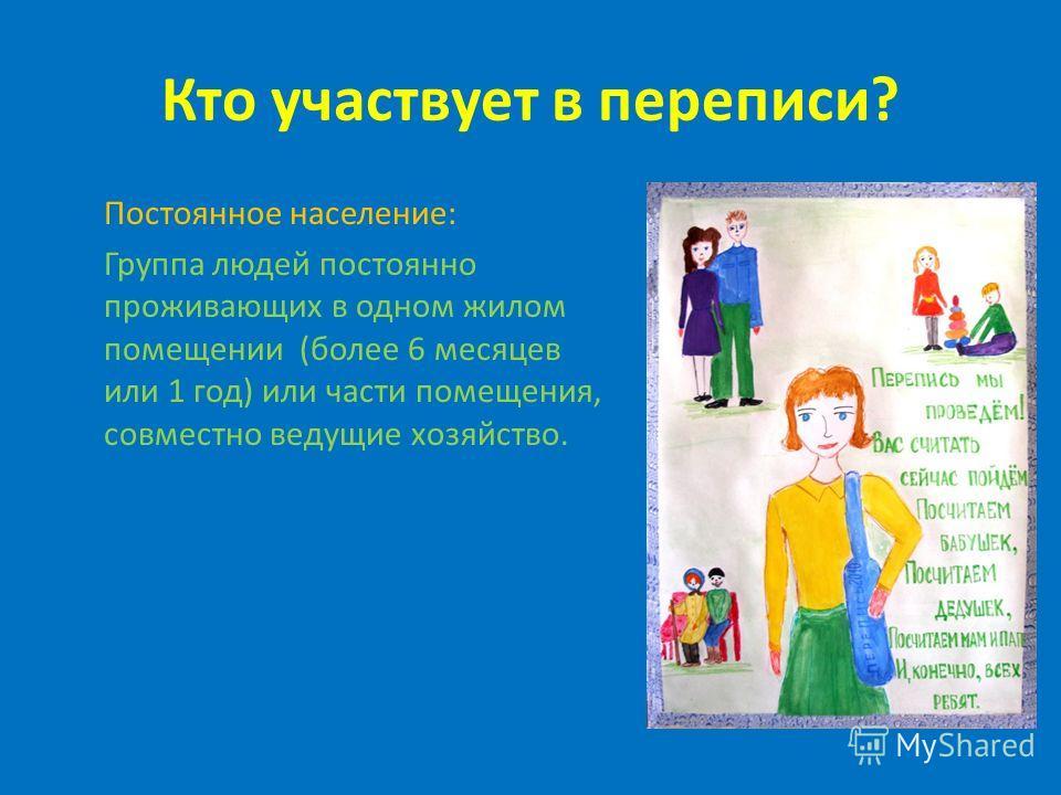 Кто участвует в переписи? Постоянное население: Группа людей постоянно проживающих в одном жилом помещении (более 6 месяцев или 1 год) или части помещения, совместно ведущие хозяйство.