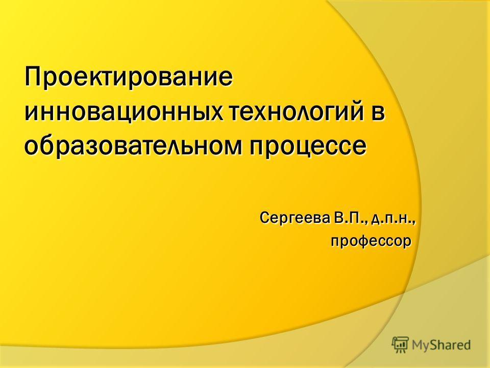 Проектирование инновационных технологий в образовательном процессе Сергеева В.П., д.п.н., профессор
