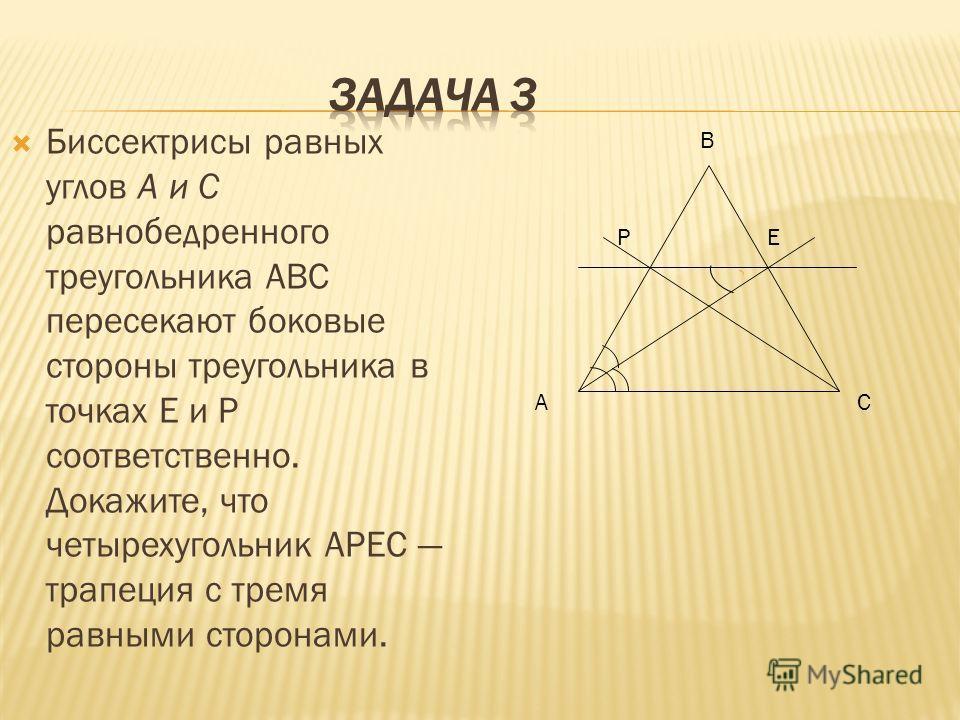 Биссектрисы равных углов А и С равнобедренного треугольника ABC пересекают боковые стороны треугольника в точках Е и Р соответственно. Докажите, что четырехугольник АРЕС трапеция с тремя равными сторонами. B CA PE