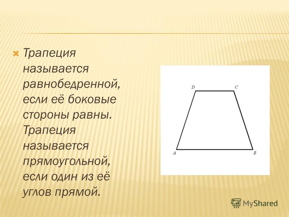 Трапеция называется равнобедренной, если её боковые стороны равны. Трапеция называется прямоугольной, если один из её углов прямой.
