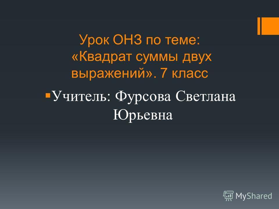 Урок ОНЗ по теме: «Квадрат суммы двух выражений». 7 класс Учитель: Фурсова Светлана Юрьевна