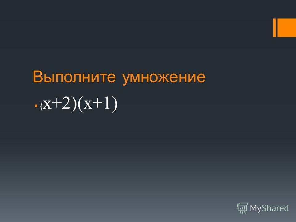 Выполните умножение ( х+2)(х+1)
