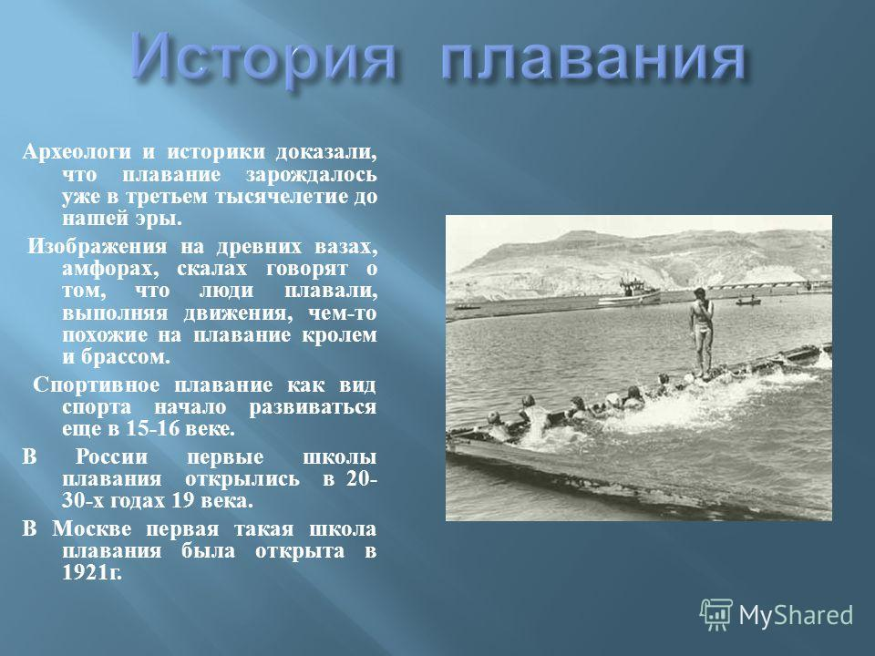 Археологи и историки доказали, что плавание зарождалось уже в третьем тысячелетие до нашей эры. Изображения на древних вазах, амфорах, скалах говорят о том, что люди плавали, выполняя движения, чем - то похожие на плавание кролем и брассом. Спортивно