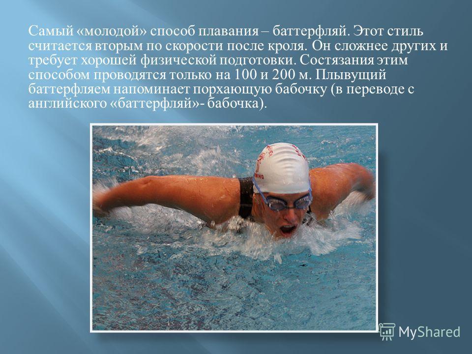 Самый « молодой » способ плавания – баттерфляй. Этот стиль считается вторым по скорости после кроля. Он сложнее других и требует хорошей физической подготовки. Состязания этим способом проводятся только на 100 и 200 м. Плывущий баттерфляем напоминает