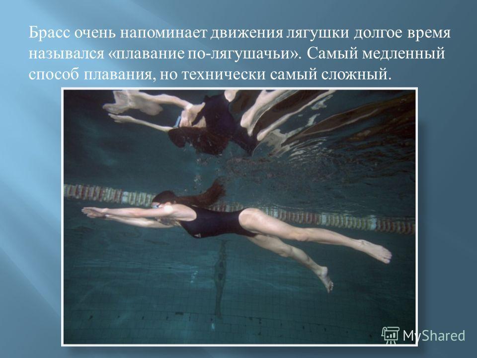 Брасс очень напоминает движения лягушки долгое время назывался « плавание по - лягушачьи ». Самый медленный способ плавания, но технически самый сложный.