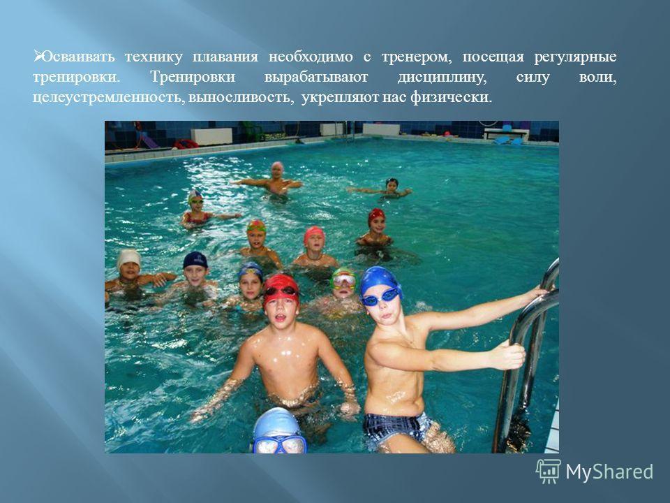 Осваивать технику плавания необходимо с тренером, посещая регулярные тренировки. Тренировки вырабатывают дисциплину, силу воли, целеустремленность, выносливость, укрепляют нас физически.