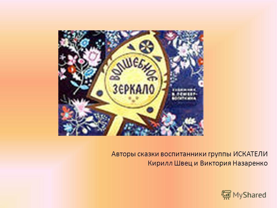 Авторы сказки воспитанники группы ИСКАТЕЛИ Кирилл Швец и Виктория Назаренко