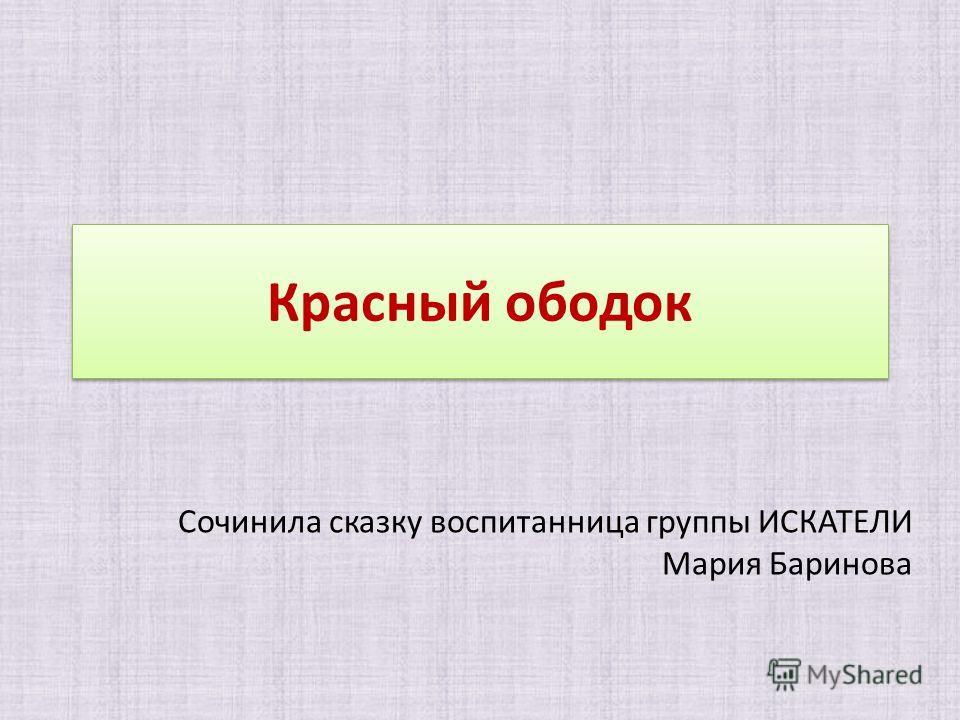 Красный ободок Сочинила сказку воспитанница группы ИСКАТЕЛИ Мария Баринова