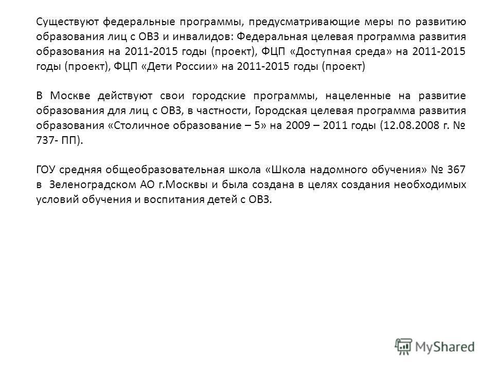 Существуют федеральные программы, предусматривающие меры по развитию образования лиц с ОВЗ и инвалидов: Федеральная целевая программа развития образования на 2011-2015 годы (проект), ФЦП «Доступная среда» на 2011-2015 годы (проект), ФЦП «Дети России»
