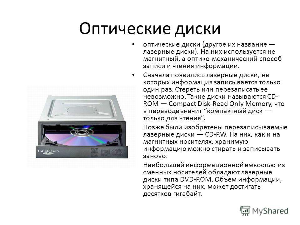 Оптические диски оптические диски (другое их название лазерные диски). На них используется не магнитный, а оптико-механический способ записи и чтения информации. Сначала появились лазерные диски, на которых информация записывается только один раз. Ст