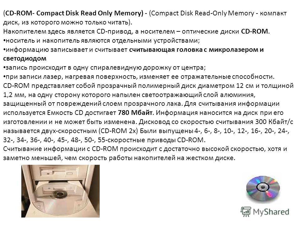 (СD-ROM- Compact Disk Read Only Memory) - (Сompact Disk Read-Only Memory - компакт диск, из которого можно только читать). Накопителем здесь является СD-привод, а носителем – оптические диски СD-ROM. носитель и накопитель являются отдельными устройст