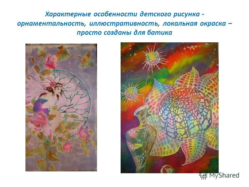 Характерные особенности детского рисунка - орнаментальность, иллюстративность, локальная окраска – просто созданы для батика
