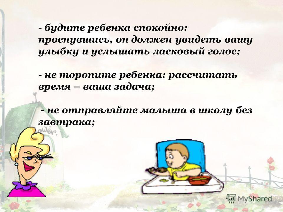 - будите ребенка спокойно: проснувшись, он должен увидеть вашу улыбку и услышать ласковый голос; - не торопите ребенка: рассчитать время – ваша задача; - не отправляйте малыша в школу без завтрака;