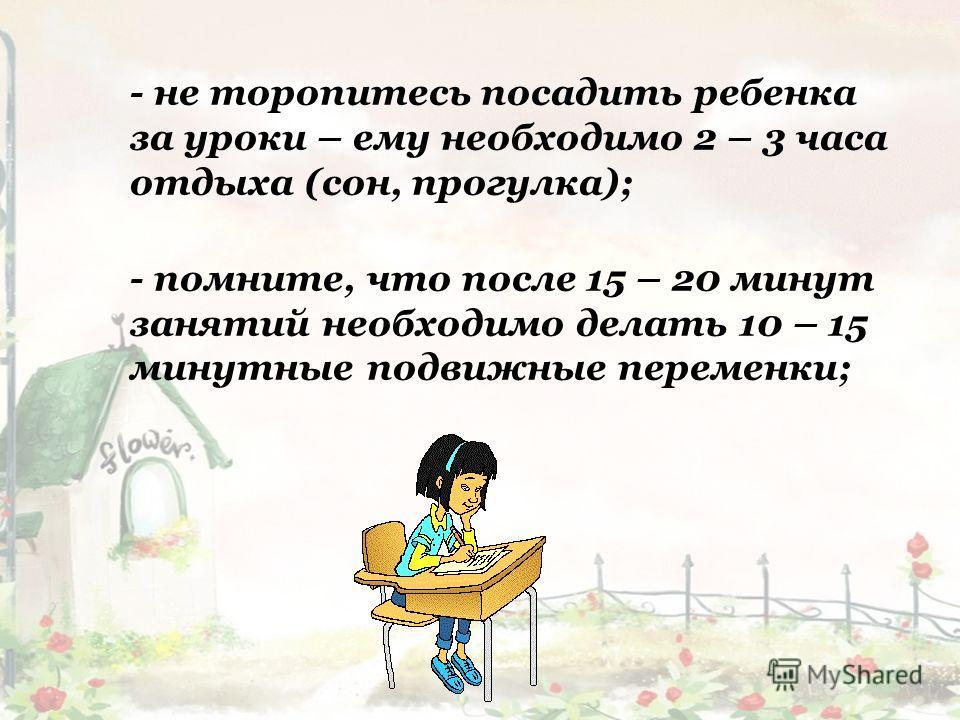 - не торопитесь посадить ребенка за уроки – ему необходимо 2 – 3 часа отдыха (сон, прогулка); - помните, что после 15 – 20 минут занятий необходимо делать 10 – 15 минутные подвижные переменки;