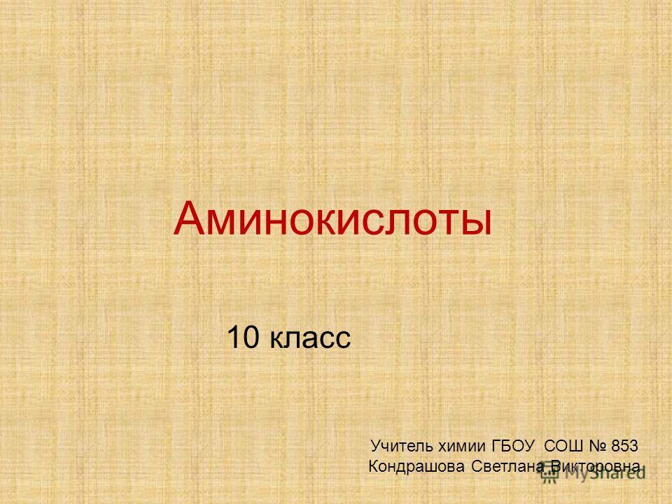 Аминокислоты 10 класс Учитель химии ГБОУ СОШ 853 Кондрашова Светлана Викторовна