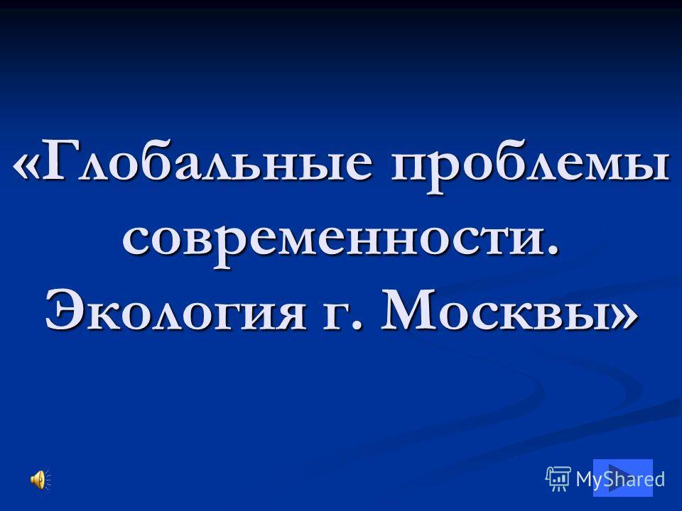 «Глобальные проблемы современности. Экология г. Москвы»