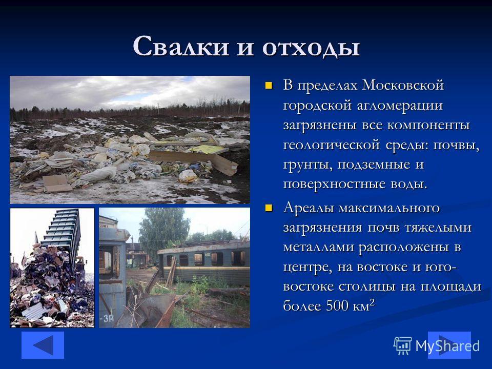 Свалки и отходы В пределах Московской городской агломерации загрязнены все компоненты геологической среды: почвы, грунты, подземные и поверхностные воды. Ареалы максимального загрязнения почв тяжелыми металлами расположены в центре, на востоке и юго-