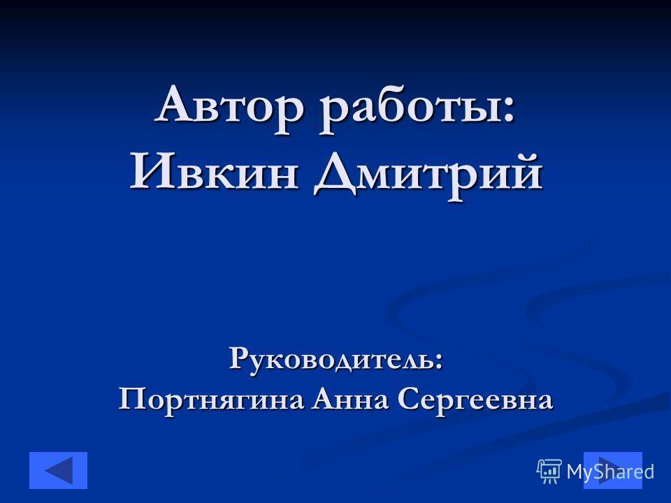 Автор работы: Ивкин Дмитрий Руководитель: Портнягина Анна Сергеевна