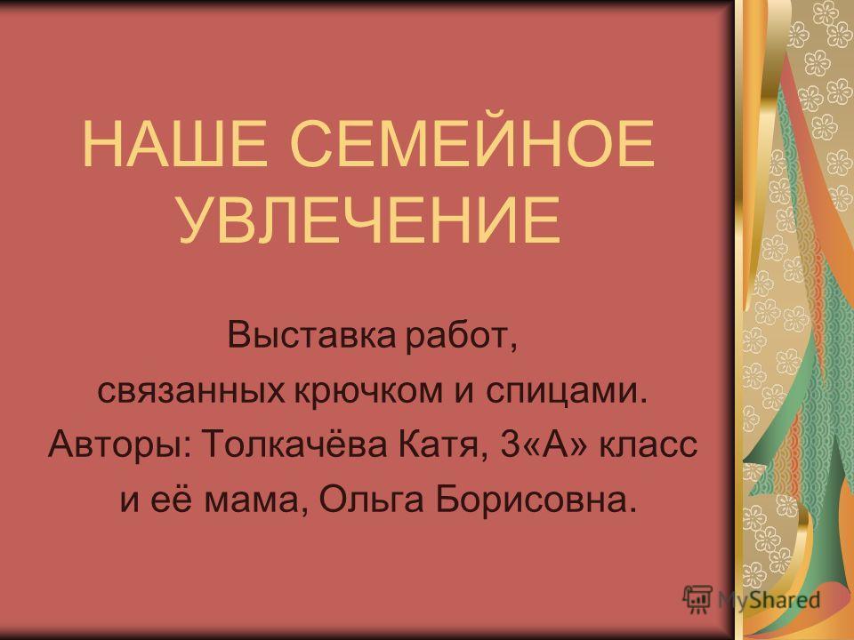 НАШЕ СЕМЕЙНОЕ УВЛЕЧЕНИЕ Выставка работ, связанных крючком и спицами. Авторы: Толкачёва Катя, 3«А» класс и её мама, Ольга Борисовна.