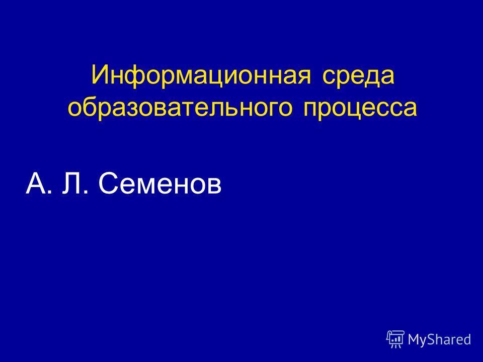 Информационная среда образовательного процесса А. Л. Семенов