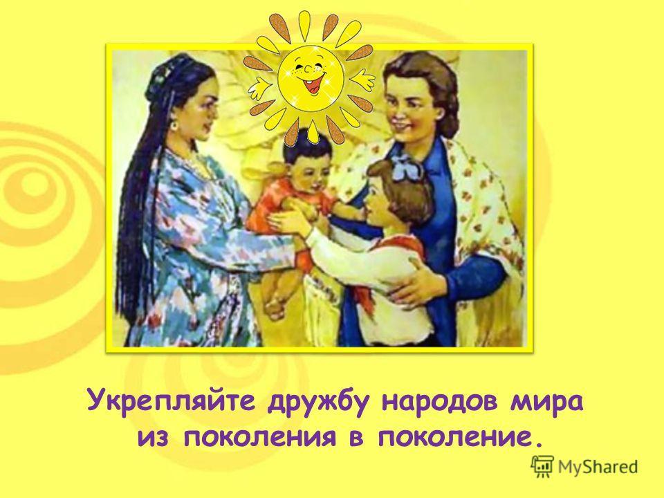 Укрепляйте дружбу народов мира из поколения в поколение.