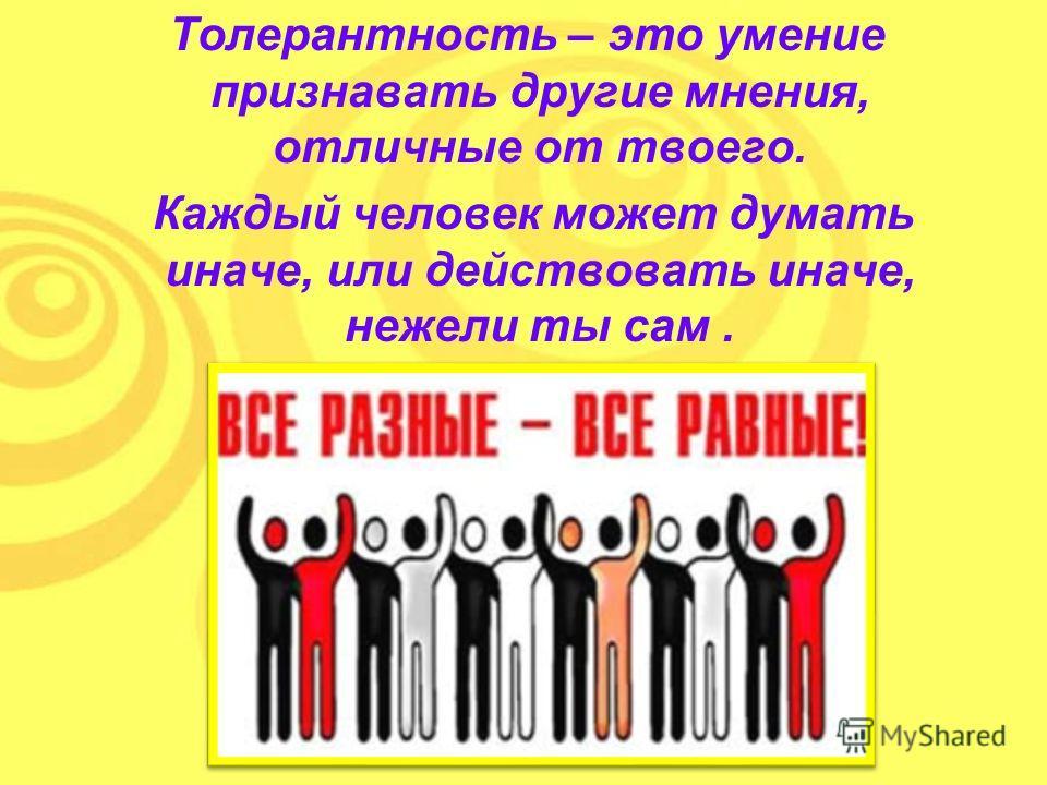 Толерантность – это умение признавать другие мнения, отличные от твоего. Каждый человек может думать иначе, или действовать иначе, нежели ты сам.
